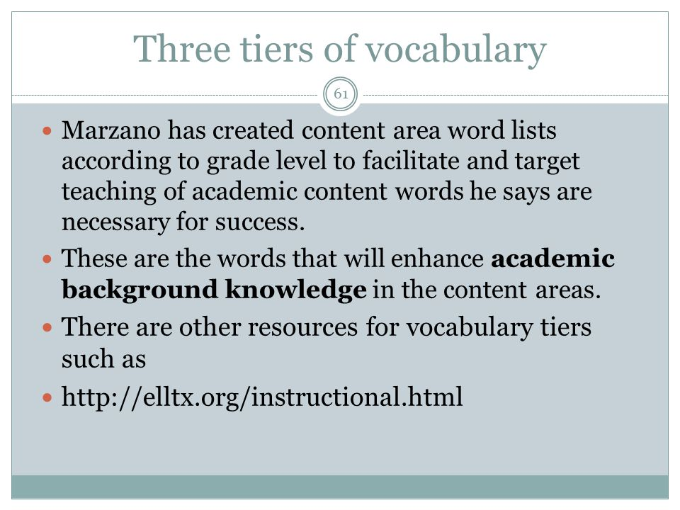 61 Three tiers of vocabulary Marzano has created content area word lists according to grade level to facilitate and target teaching of academic content words he says are necessary for success.