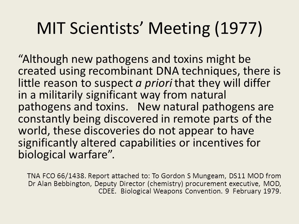 MIT Scientists' Meeting (1977) Although new pathogens and toxins might be created using recombinant DNA techniques, there is little reason to suspect a priori that they will differ in a militarily significant way from natural pathogens and toxins.