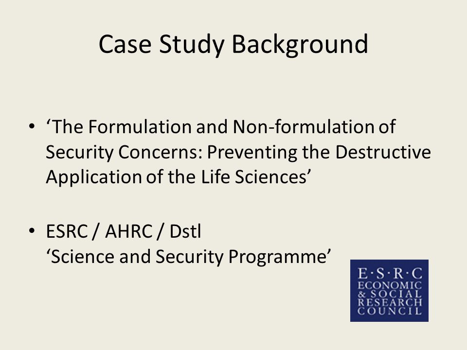 Case Study Background 'The Formulation and Non-formulation of Security Concerns: Preventing the Destructive Application of the Life Sciences' ESRC / AHRC / Dstl 'Science and Security Programme'