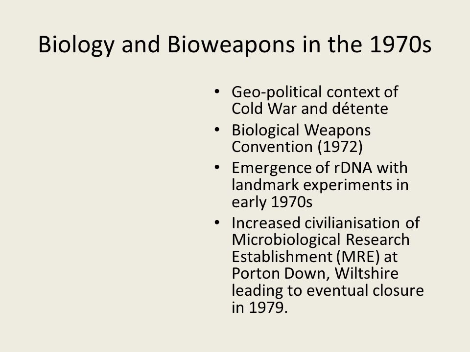 Biology and Bioweapons in the 1970s Geo-political context of Cold War and détente Biological Weapons Convention (1972) Emergence of rDNA with landmark experiments in early 1970s Increased civilianisation of Microbiological Research Establishment (MRE) at Porton Down, Wiltshire leading to eventual closure in 1979.