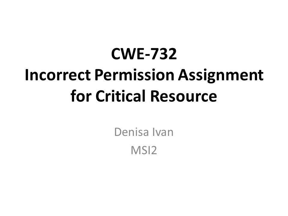 CWE-732 Incorrect Permission Assignment for Critical Resource Denisa Ivan MSI2
