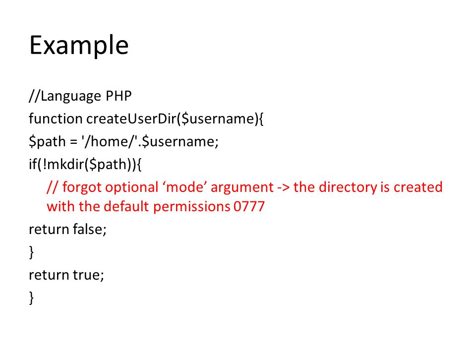 Example //Language PHP function createUserDir($username){ $path = '/home/'.$username; if(!mkdir($path)){ // forgot optional 'mode' argument -> the dir
