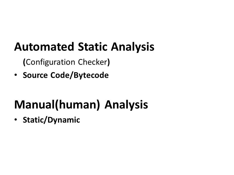 Automated Static Analysis (Configuration Checker) Source Code/Bytecode Manual(human) Analysis Static/Dynamic