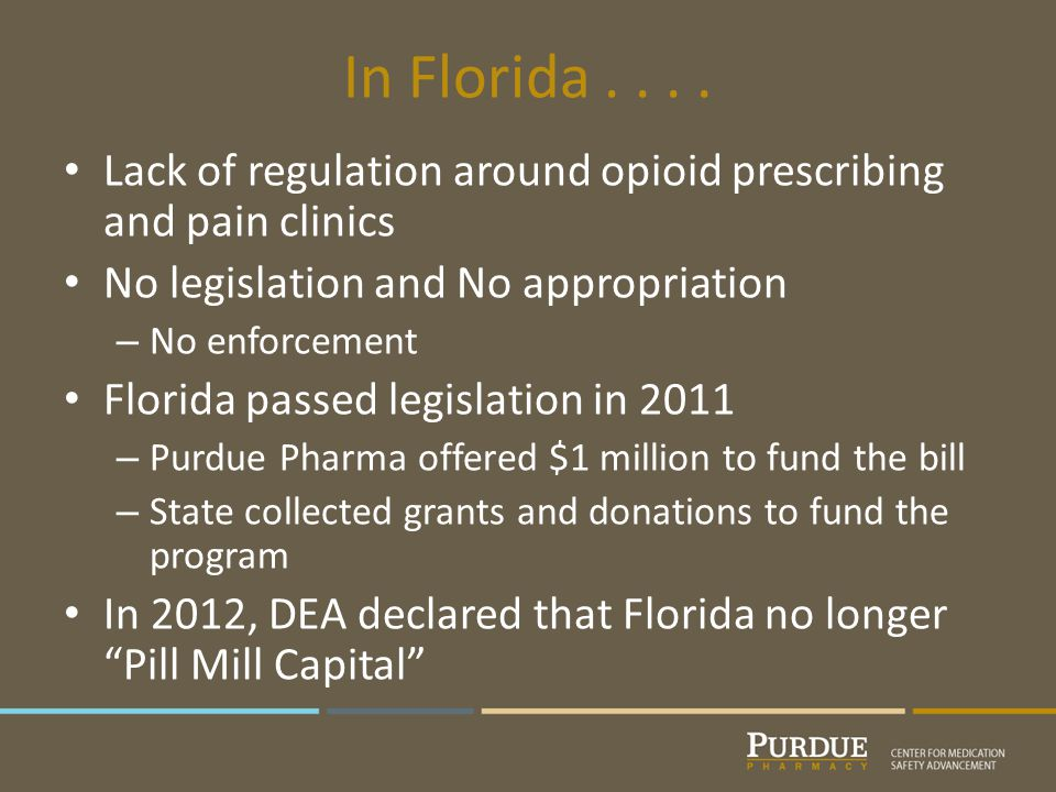 In Florida.... Lack of regulation around opioid prescribing and pain clinics No legislation and No appropriation – No enforcement Florida passed legis