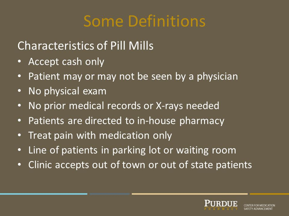 Some Definitions Characteristics of Pill Mills Accept cash only Patient may or may not be seen by a physician No physical exam No prior medical records or X-rays needed Patients are directed to in-house pharmacy Treat pain with medication only Line of patients in parking lot or waiting room Clinic accepts out of town or out of state patients