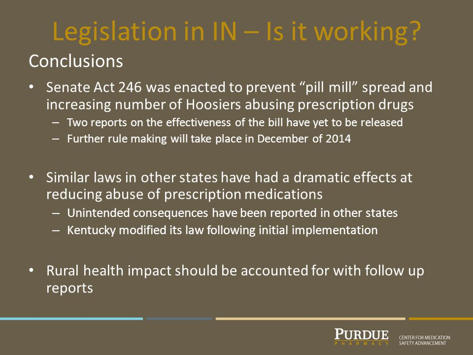 Senate Act 246 was enacted to prevent pill mill spread and increasing number of Hoosiers abusing prescription drugs – Two reports on the effectiveness of the bill have yet to be released – Further rule making will take place in December of 2014 Similar laws in other states have had a dramatic effects at reducing abuse of prescription medications – Unintended consequences have been reported in other states – Kentucky modified its law following initial implementation Rural health impact should be accounted for with follow up reports Conclusions