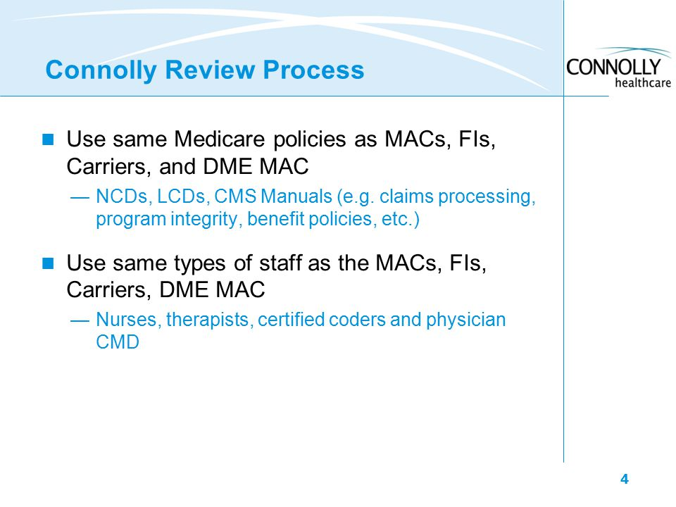 4 Connolly Review Process Use same Medicare policies as MACs, FIs, Carriers, and DME MAC —NCDs, LCDs, CMS Manuals (e.g.