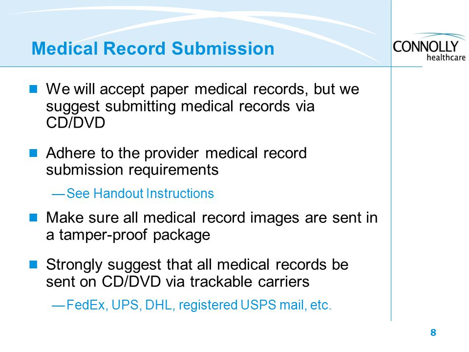 8 Medical Record Submission We will accept paper medical records, but we suggest submitting medical records via CD/DVD Adhere to the provider medical record submission requirements —See Handout Instructions Make sure all medical record images are sent in a tamper-proof package Strongly suggest that all medical records be sent on CD/DVD via trackable carriers —FedEx, UPS, DHL, registered USPS mail, etc.
