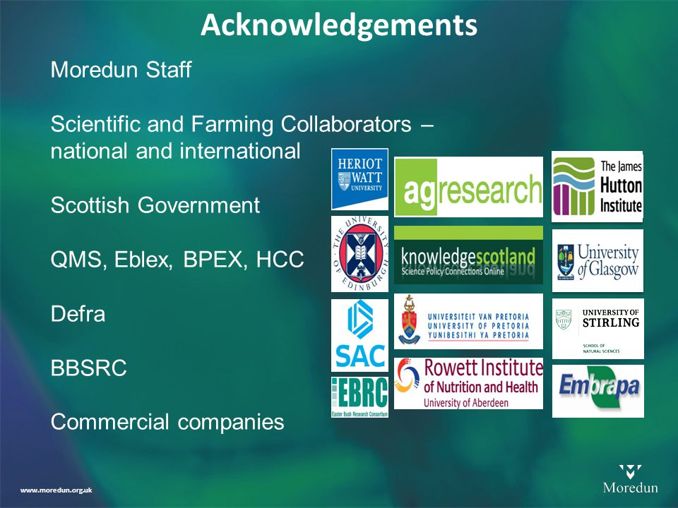 www.moredun.org.uk Acknowledgements Moredun Staff Scientific and Farming Collaborators – national and international Scottish Government QMS, Eblex, BPEX, HCC Defra BBSRC Commercial companies