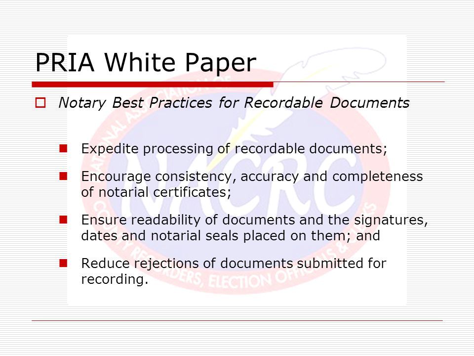 PRIA White Paper  Notary Best Practices for Recordable Documents Expedite processing of recordable documents; Encourage consistency, accuracy and com