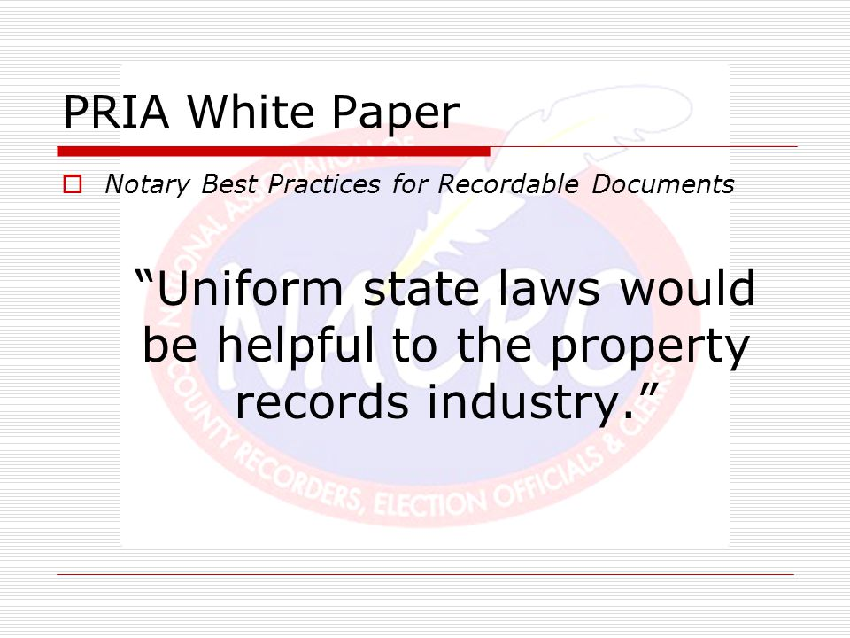 """PRIA White Paper  Notary Best Practices for Recordable Documents """"Uniform state laws would be helpful to the property records industry."""""""