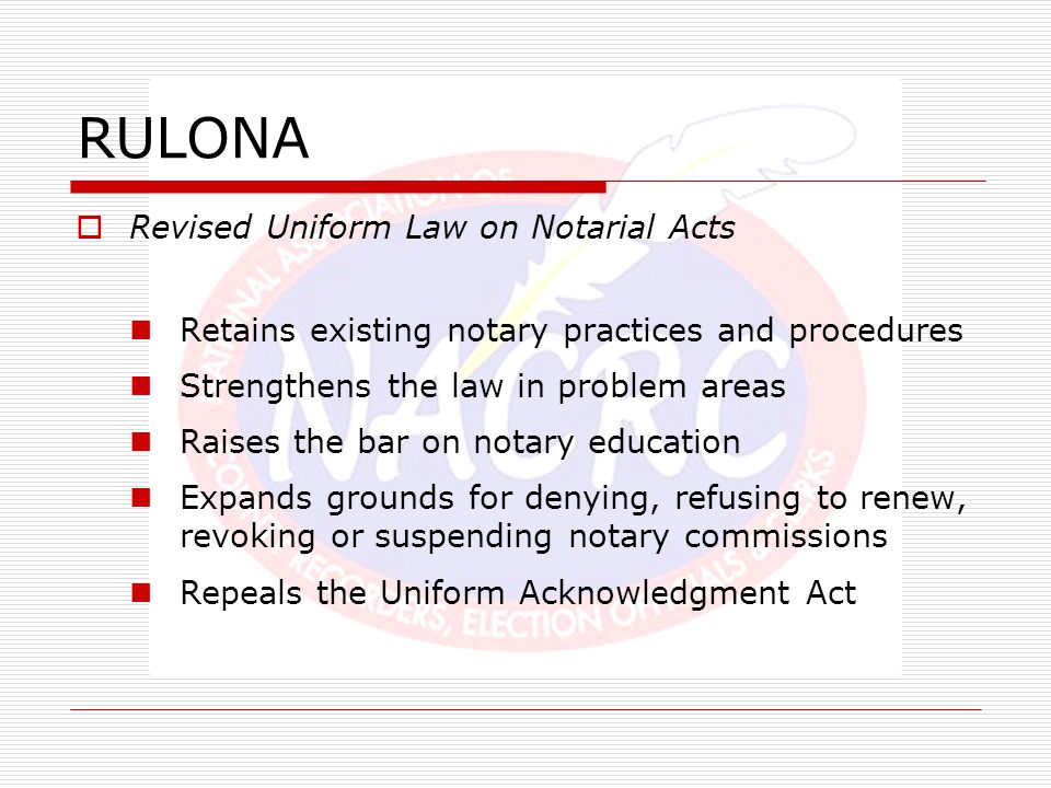 RULONA  Revised Uniform Law on Notarial Acts Retains existing notary practices and procedures Strengthens the law in problem areas Raises the bar on