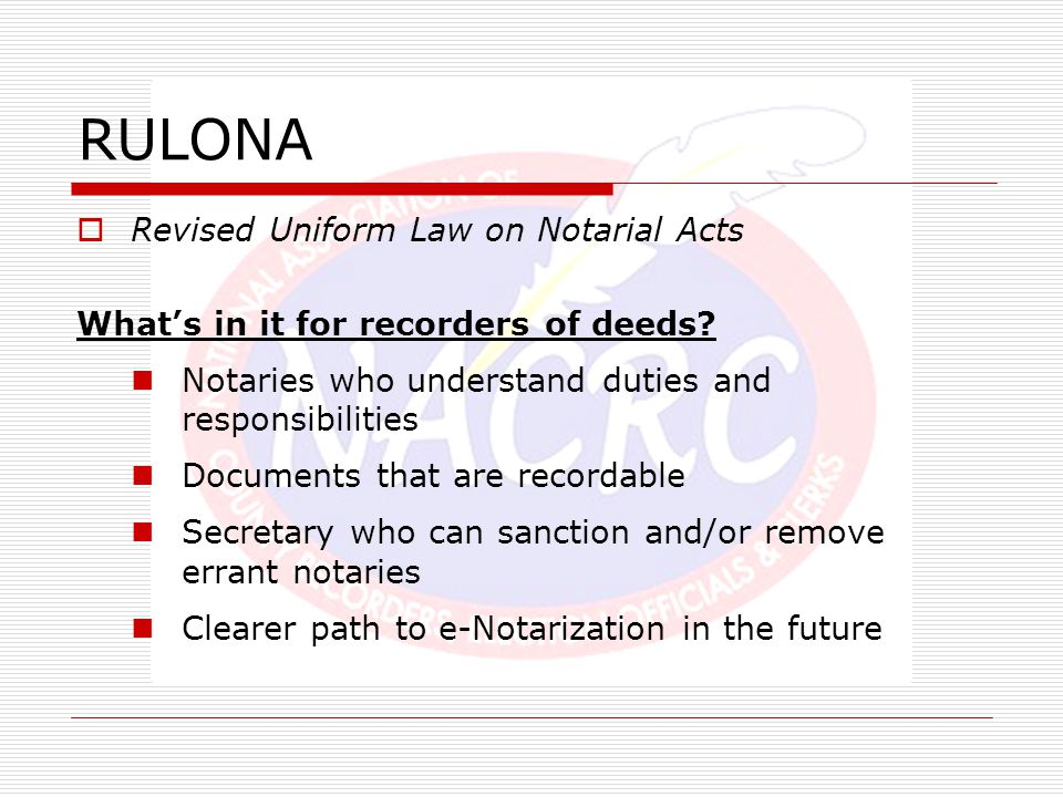 RULONA  Revised Uniform Law on Notarial Acts What's in it for recorders of deeds? Notaries who understand duties and responsibilities Documents that