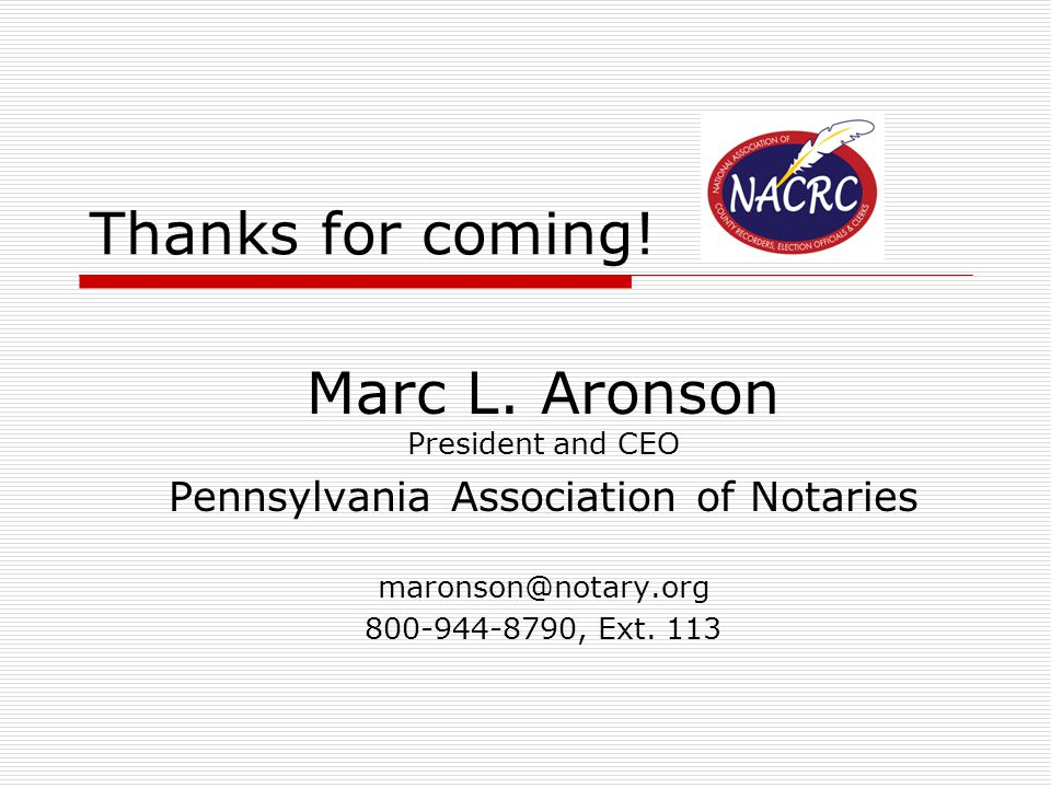Thanks for coming! Marc L. Aronson President and CEO Pennsylvania Association of Notaries maronson@notary.org 800-944-8790, Ext. 113