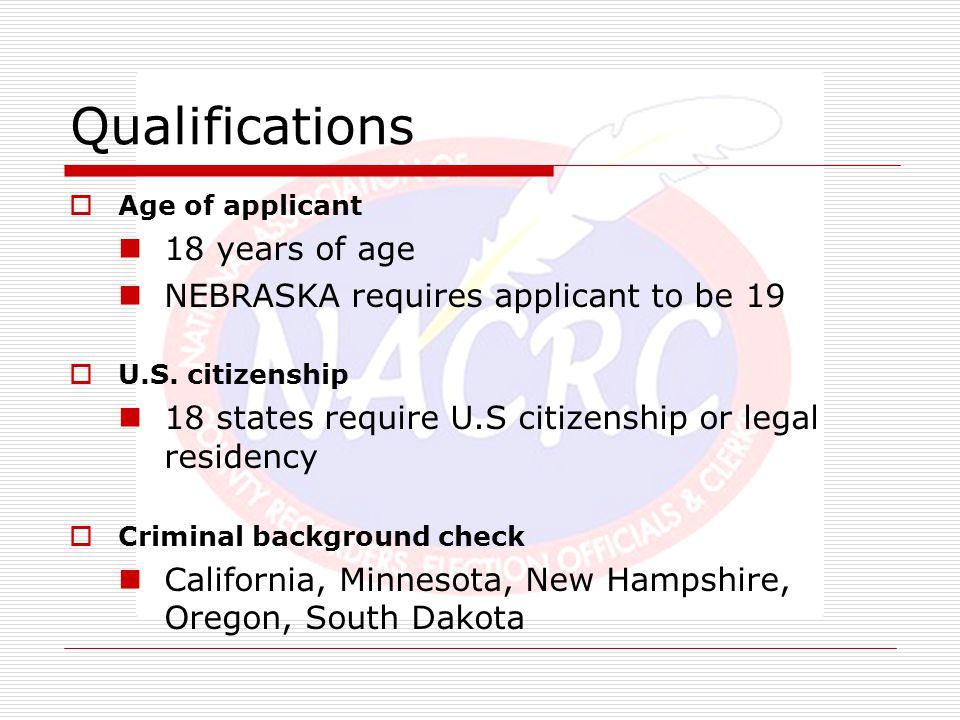 Qualifications  Age of applicant 18 years of age NEBRASKA requires applicant to be 19  U.S. citizenship 18 states require U.S citizenship or legal r