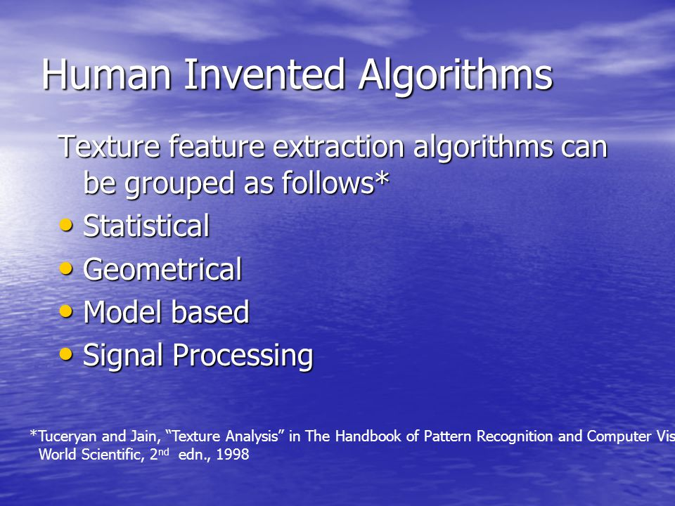 Human Invented Algorithms Texture feature extraction algorithms can be grouped as follows* Statistical Statistical Geometrical Geometrical Model based Model based Signal Processing Signal Processing *Tuceryan and Jain, Texture Analysis in The Handbook of Pattern Recognition and Computer Vision, World Scientific, 2 nd edn., 1998
