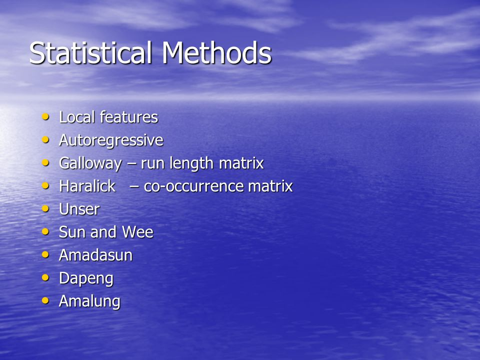 Statistical Methods Local features Local features Autoregressive Autoregressive Galloway – run length matrix Galloway – run length matrix Haralick – co-occurrence matrix Haralick – co-occurrence matrix Unser Unser Sun and Wee Sun and Wee Amadasun Amadasun Dapeng Dapeng Amalung Amalung