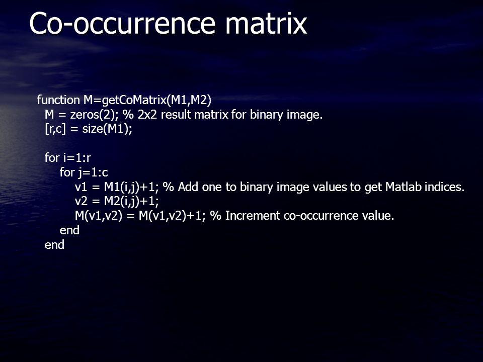 Co-occurrence matrix function M=getCoMatrix(M1,M2) M = zeros(2); % 2x2 result matrix for binary image.