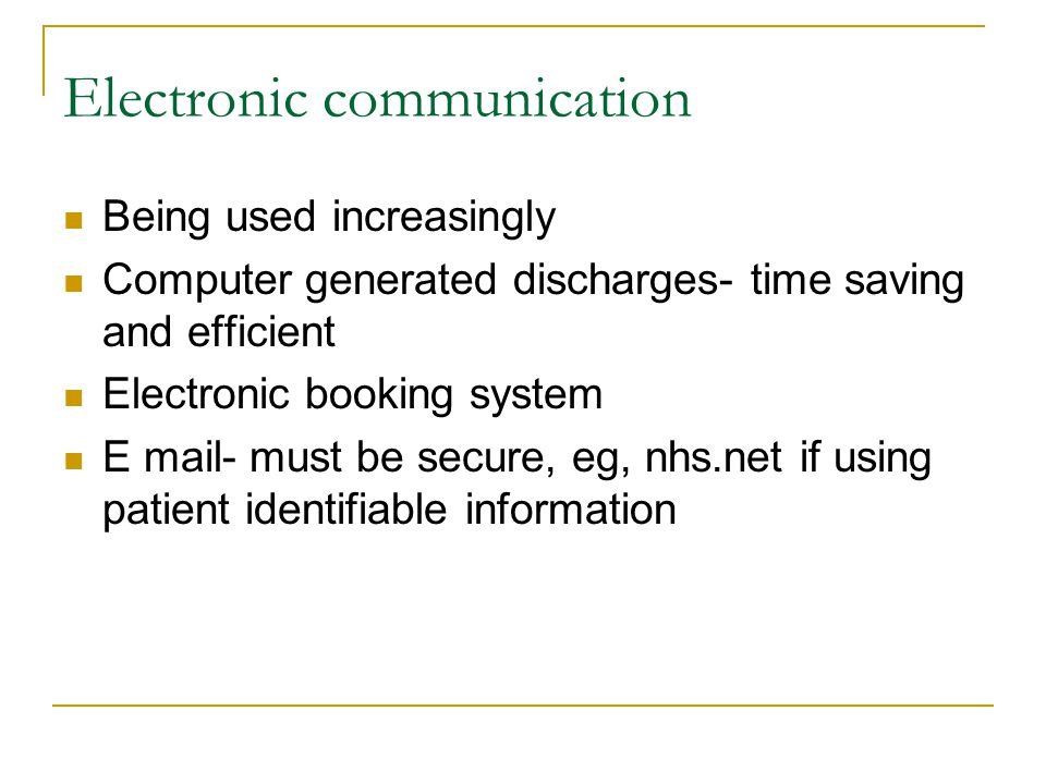 Electronic communication Being used increasingly Computer generated discharges- time saving and efficient Electronic booking system E mail- must be secure, eg, nhs.net if using patient identifiable information