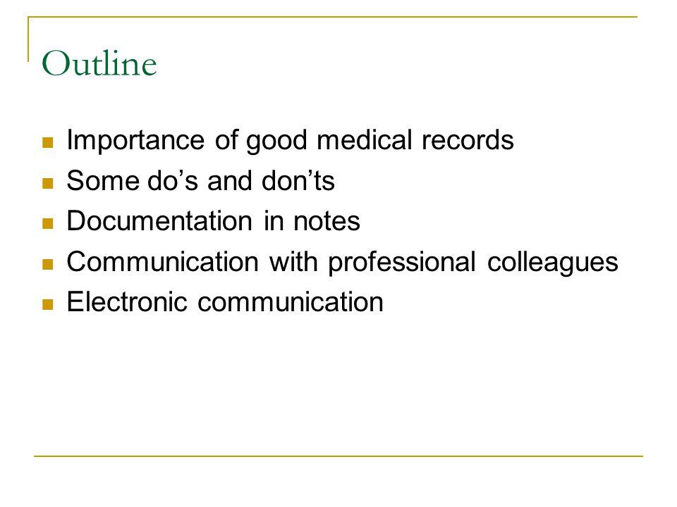 Outline Importance of good medical records Some do's and don'ts Documentation in notes Communication with professional colleagues Electronic communication