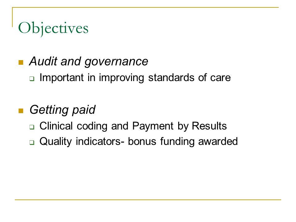 Objectives Audit and governance  Important in improving standards of care Getting paid  Clinical coding and Payment by Results  Quality indicators- bonus funding awarded