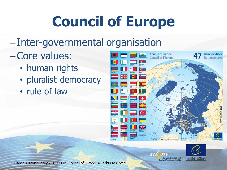 Council of Europe – Inter-governmental organisation – Core values: human rights pluralist democracy rule of law 3 François-Xavier Lery©2013 EDQM, Council of Europe.