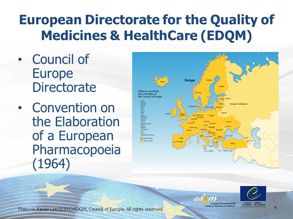 European Directorate for the Quality of Medicines & HealthCare (EDQM) Council of Europe Directorate Convention on the Elaboration of a European Pharmacopoeia (1964) 4 François-Xavier Lery©2013 EDQM, Council of Europe.