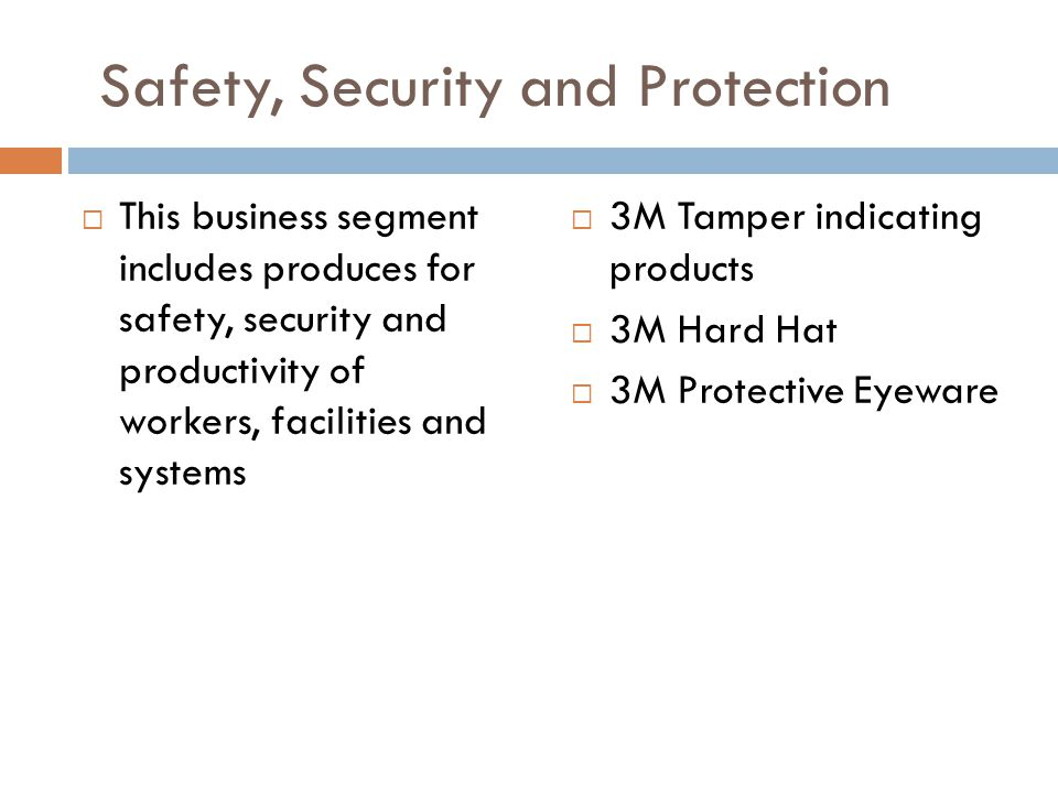 Safety, Security and Protection  This business segment includes produces for safety, security and productivity of workers, facilities and systems  3