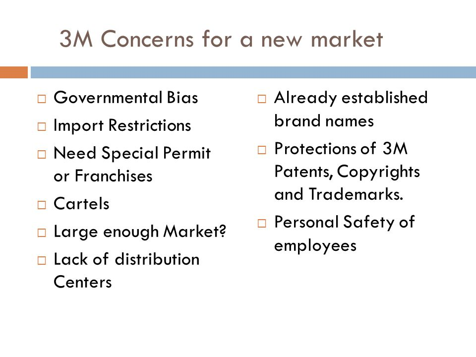 3M Concerns for a new market  Governmental Bias  Import Restrictions  Need Special Permit or Franchises  Cartels  Large enough Market?  Lack of