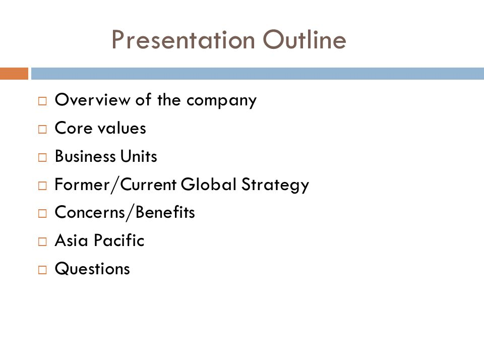 Presentation Outline  Overview of the company  Core values  Business Units  Former/Current Global Strategy  Concerns/Benefits  Asia Pacific  Qu