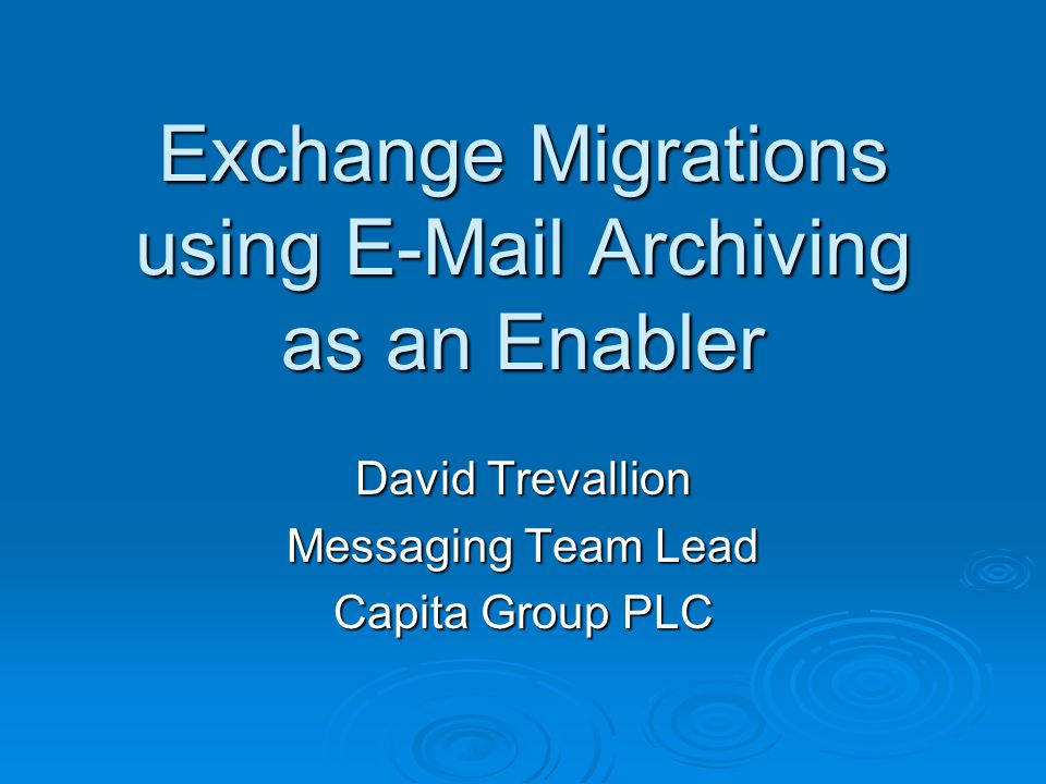 Exchange Migrations using E-Mail Archiving as an Enabler David Trevallion Messaging Team Lead Capita Group PLC