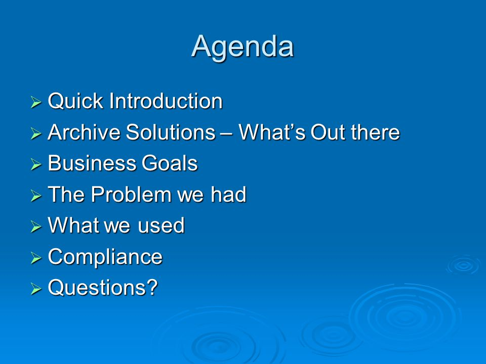 Agenda  Quick Introduction  Archive Solutions – What's Out there  Business Goals  The Problem we had  What we used  Compliance  Questions?