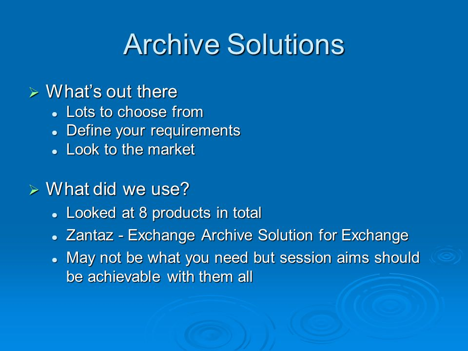 Archive Solutions  What's out there Lots to choose from Lots to choose from Define your requirements Define your requirements Look to the market Look to the market  What did we use.