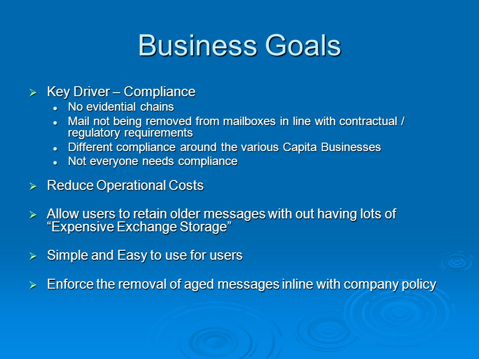 Business Goals  Key Driver – Compliance No evidential chains No evidential chains Mail not being removed from mailboxes in line with contractual / re