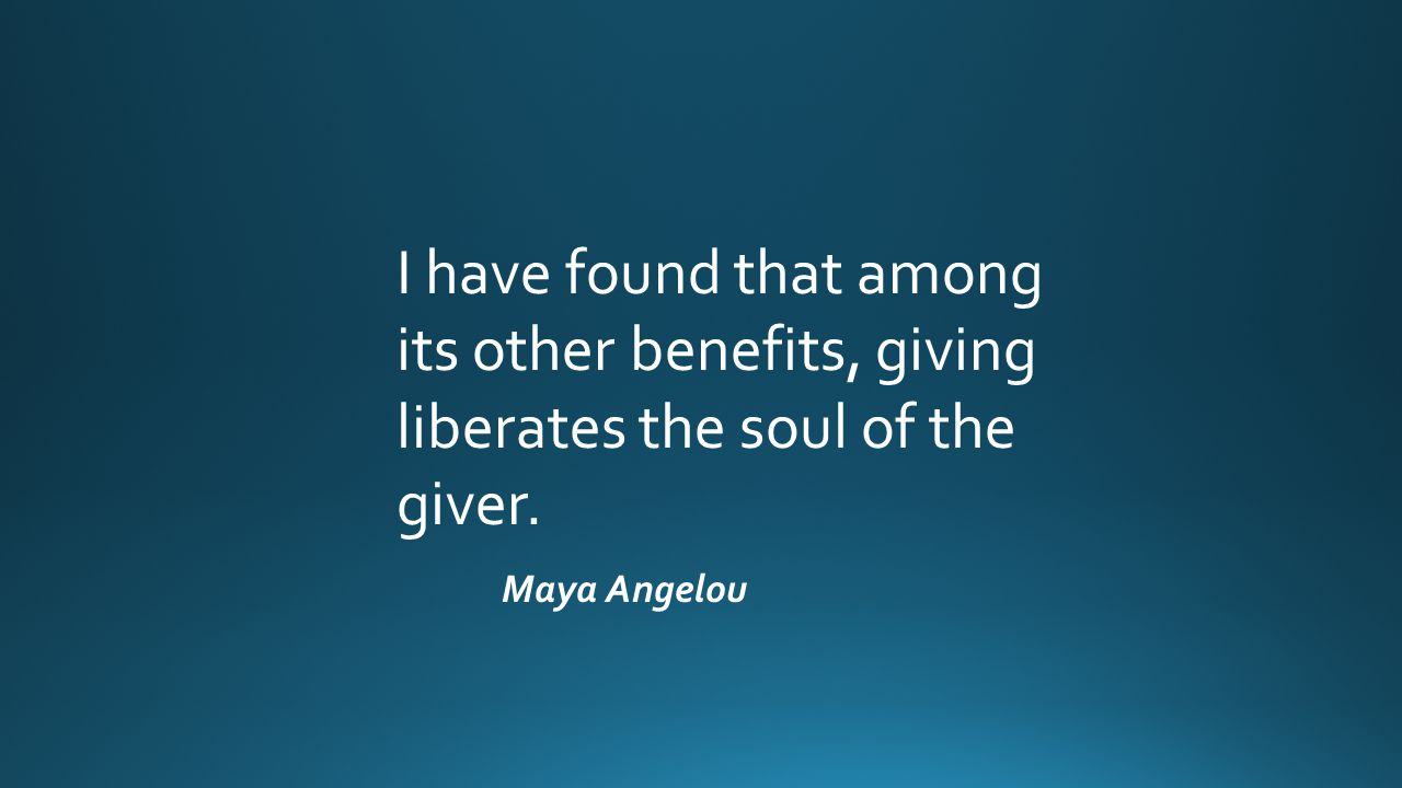 I have found that among its other benefits, giving liberates the soul of the giver. Maya Angelou