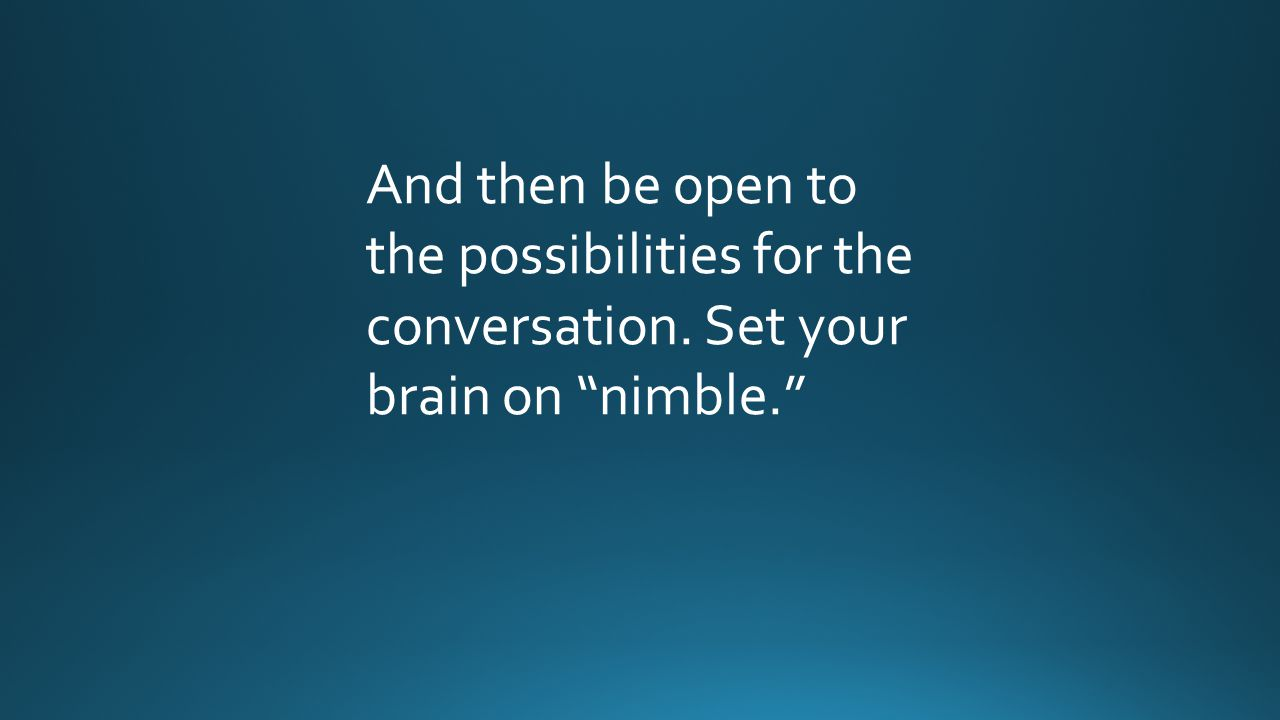 And then be open to the possibilities for the conversation. Set your brain on nimble.