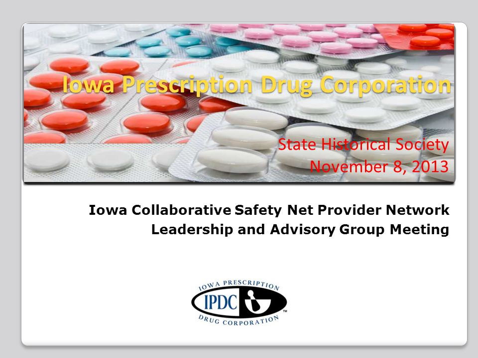 Iowa Prescription Drug Corporation Iowa Prescription Drug Corporation State Historical Society November 8, 2013 Iowa Collaborative Safety Net Provider Network Leadership and Advisory Group Meeting