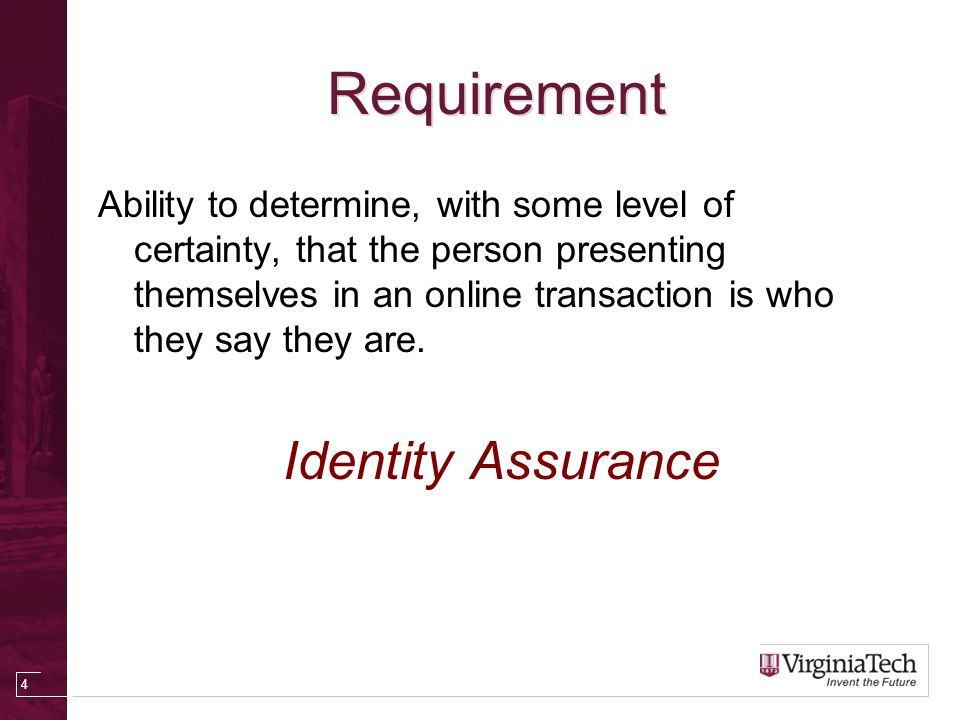 VT Enterprise Personal Digital Identities Guest accounts – little or no assurance in identity Personal Identifier (PID), Active Directory account, Oracle ID – some assurance in identity.