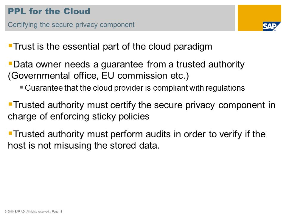 ©2010 SAP AG. All rights reserved. / Page 13 PPL for the Cloud  Trust is the essential part of the cloud paradigm  Data owner needs a guarantee from