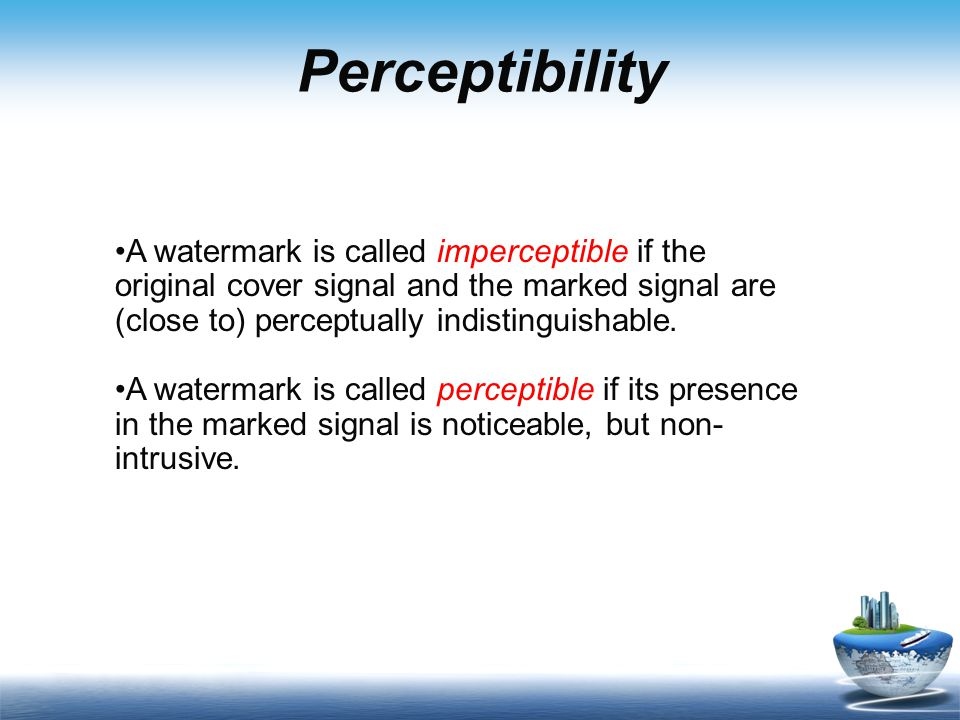 Perceptibility A watermark is called imperceptible if the original cover signal and the marked signal are (close to) perceptually indistinguishable.
