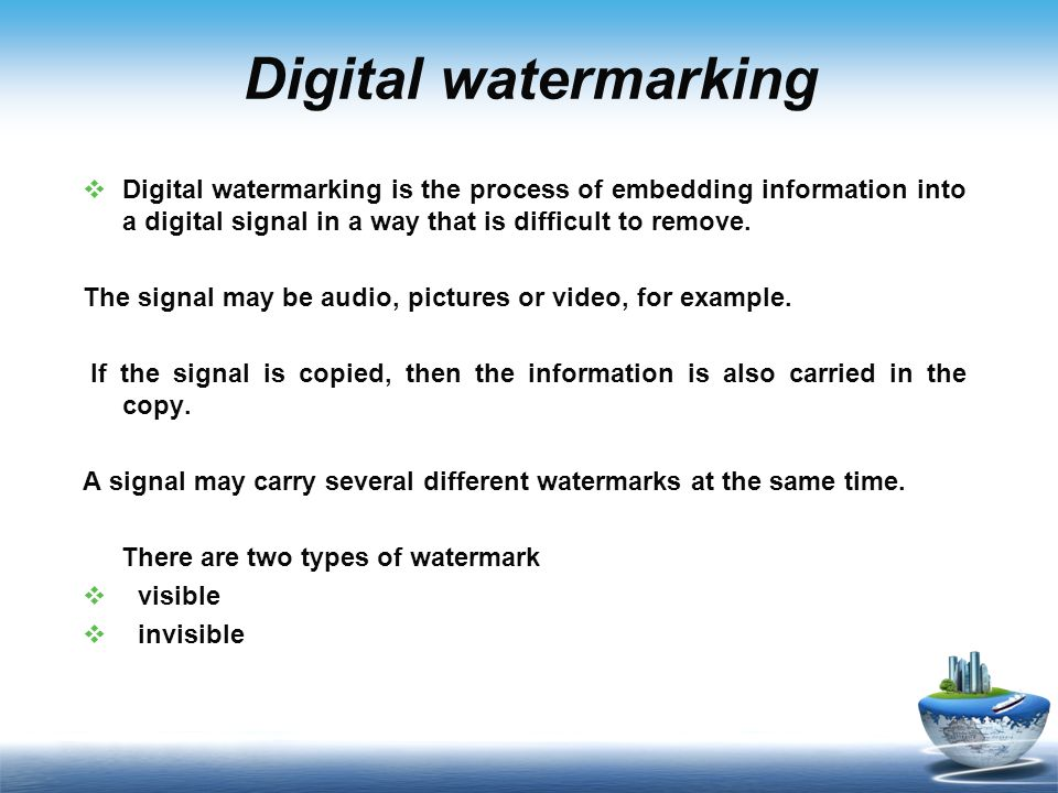 Digital watermarking  Digital watermarking is the process of embedding information into a digital signal in a way that is difficult to remove.