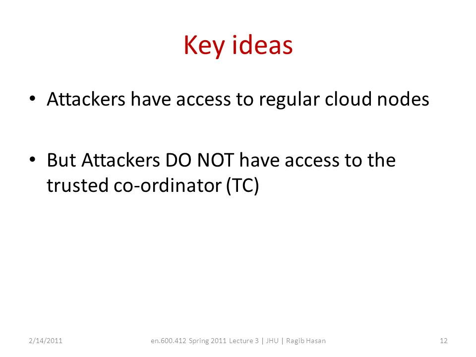 Key ideas Attackers have access to regular cloud nodes But Attackers DO NOT have access to the trusted co-ordinator (TC) 2/14/2011en.600.412 Spring 2011 Lecture 3 | JHU | Ragib Hasan12