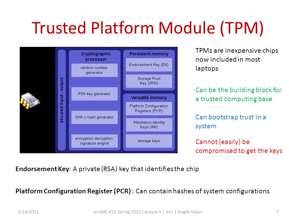 Trusted Platform Module (TPM) 2/14/2011en.600.412 Spring 2011 Lecture 3 | JHU | Ragib Hasan7 TPMs are inexpensive chips now included in most laptops Can be the building block for a trusted computing base Can bootstrap trust in a system Endorsement Key: A private (RSA) key that identifies the chip Platform Configuration Register (PCR) : Can contain hashes of system configurations Cannot (easily) be compromised to get the keys