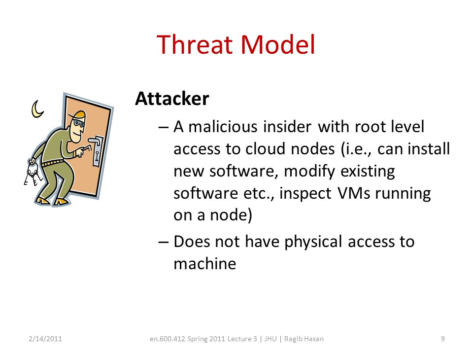 Threat Model Attacker – A malicious insider with root level access to cloud nodes (i.e., can install new software, modify existing software etc., inspect VMs running on a node) – Does not have physical access to machine 2/14/2011en.600.412 Spring 2011 Lecture 3 | JHU | Ragib Hasan9