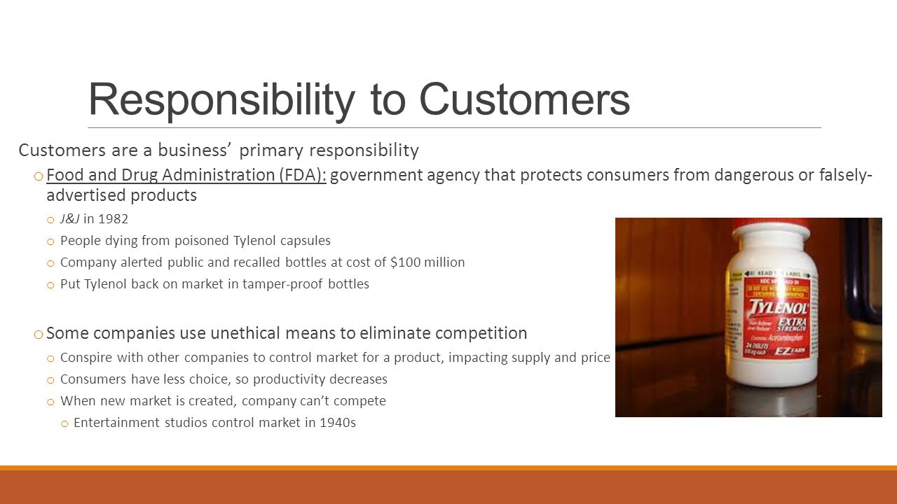 Responsibility to Customers Customers are a business' primary responsibility o Food and Drug Administration (FDA): government agency that protects consumers from dangerous or falsely- advertised products o J&J in 1982 o People dying from poisoned Tylenol capsules o Company alerted public and recalled bottles at cost of $100 million o Put Tylenol back on market in tamper-proof bottles o Some companies use unethical means to eliminate competition o Conspire with other companies to control market for a product, impacting supply and price o Consumers have less choice, so productivity decreases o When new market is created, company can't compete o Entertainment studios control market in 1940s