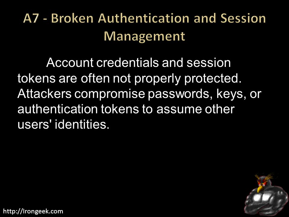 http://Irongeek.com Account credentials and session tokens are often not properly protected. Attackers compromise passwords, keys, or authentication t