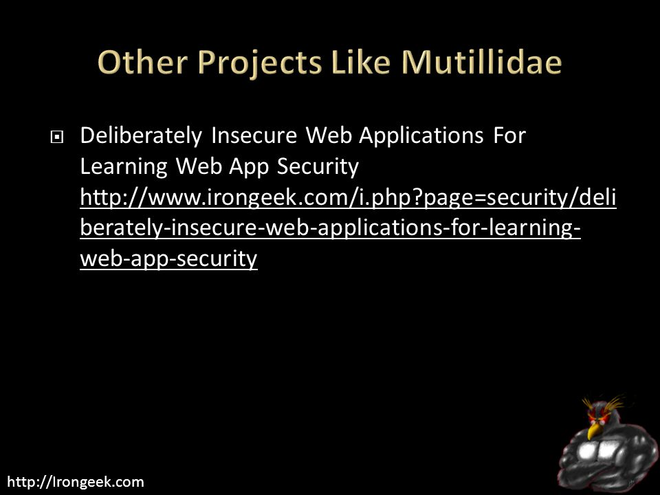 http://Irongeek.com  Deliberately Insecure Web Applications For Learning Web App Security http://www.irongeek.com/i.php?page=security/deli berately-i
