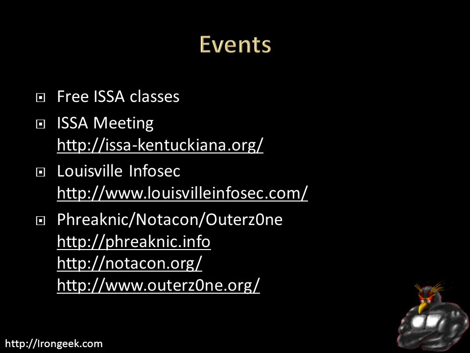 http://Irongeek.com  Free ISSA classes  ISSA Meeting http://issa-kentuckiana.org/ http://issa-kentuckiana.org/  Louisville Infosec http://www.louisvilleinfosec.com/ http://www.louisvilleinfosec.com/  Phreaknic/Notacon/Outerz0ne http://phreaknic.info http://notacon.org/ http://www.outerz0ne.org/ http://phreaknic.info http://notacon.org/ http://www.outerz0ne.org/