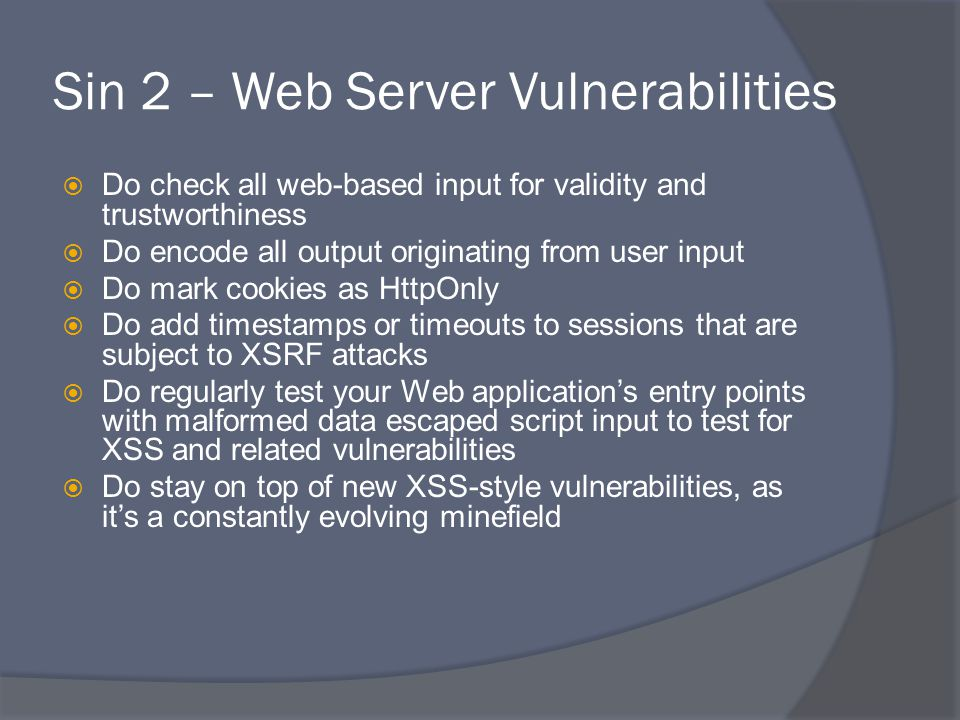 Sin 2 – Web Server Vulnerabilities  Do check all web-based input for validity and trustworthiness  Do encode all output originating from user input  Do mark cookies as HttpOnly  Do add timestamps or timeouts to sessions that are subject to XSRF attacks  Do regularly test your Web application's entry points with malformed data escaped script input to test for XSS and related vulnerabilities  Do stay on top of new XSS-style vulnerabilities, as it's a constantly evolving minefield
