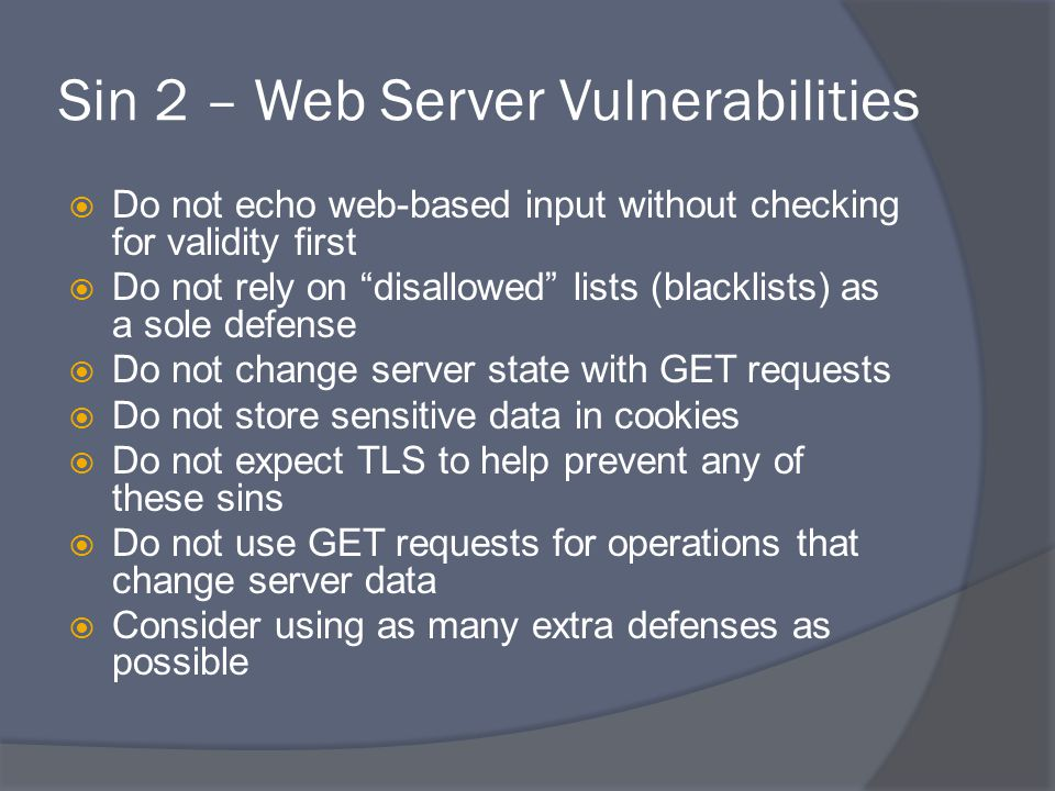 Sin 2 – Web Server Vulnerabilities  Do not echo web-based input without checking for validity first  Do not rely on disallowed lists (blacklists) as a sole defense  Do not change server state with GET requests  Do not store sensitive data in cookies  Do not expect TLS to help prevent any of these sins  Do not use GET requests for operations that change server data  Consider using as many extra defenses as possible
